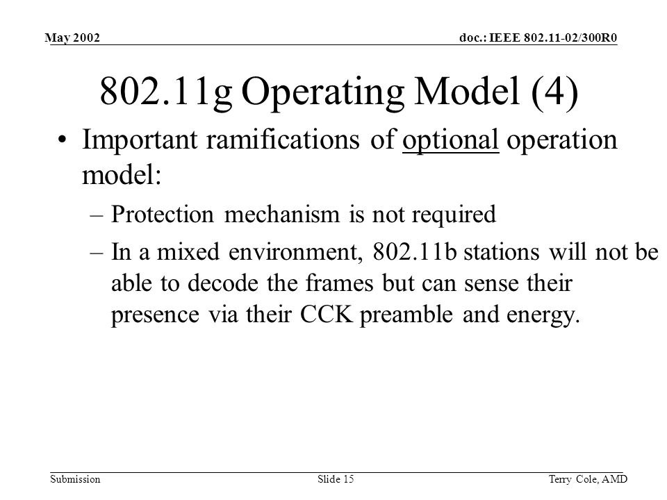 doc.: IEEE 802.11-02/300R0 Submission May 2002 Terry Cole, AMDSlide 15 802.11g Operating Model (4) Important ramifications of optional operation model: –Protection mechanism is not required –In a mixed environment, 802.11b stations will not be able to decode the frames but can sense their presence via their CCK preamble and energy.