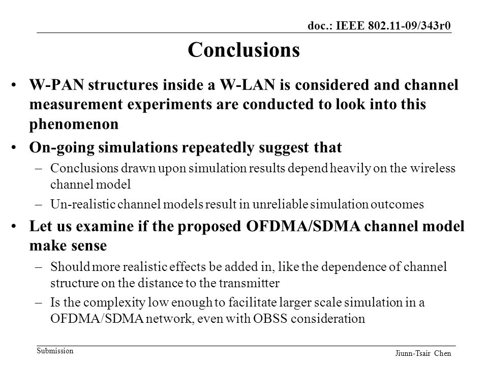 doc.: IEEE 802.11-09/343r0 Submission Conclusions W-PAN structures inside a W-LAN is considered and channel measurement experiments are conducted to look into this phenomenon On-going simulations repeatedly suggest that –Conclusions drawn upon simulation results depend heavily on the wireless channel model –Un-realistic channel models result in unreliable simulation outcomes Let us examine if the proposed OFDMA/SDMA channel model make sense –Should more realistic effects be added in, like the dependence of channel structure on the distance to the transmitter –Is the complexity low enough to facilitate larger scale simulation in a OFDMA/SDMA network, even with OBSS consideration Jiunn-Tsair Chen