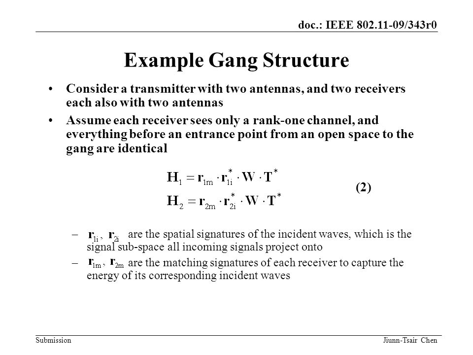 doc.: IEEE 802.11-09/343r0 Submission Example Gang Structure Consider a transmitter with two antennas, and two receivers each also with two antennas Assume each receiver sees only a rank-one channel, and everything before an entrance point from an open space to the gang are identical – are the spatial signatures of the incident waves, which is the signal sub-space all incoming signals project onto – are the matching signatures of each receiver to capture the energy of its corresponding incident waves (2) Jiunn-Tsair Chen
