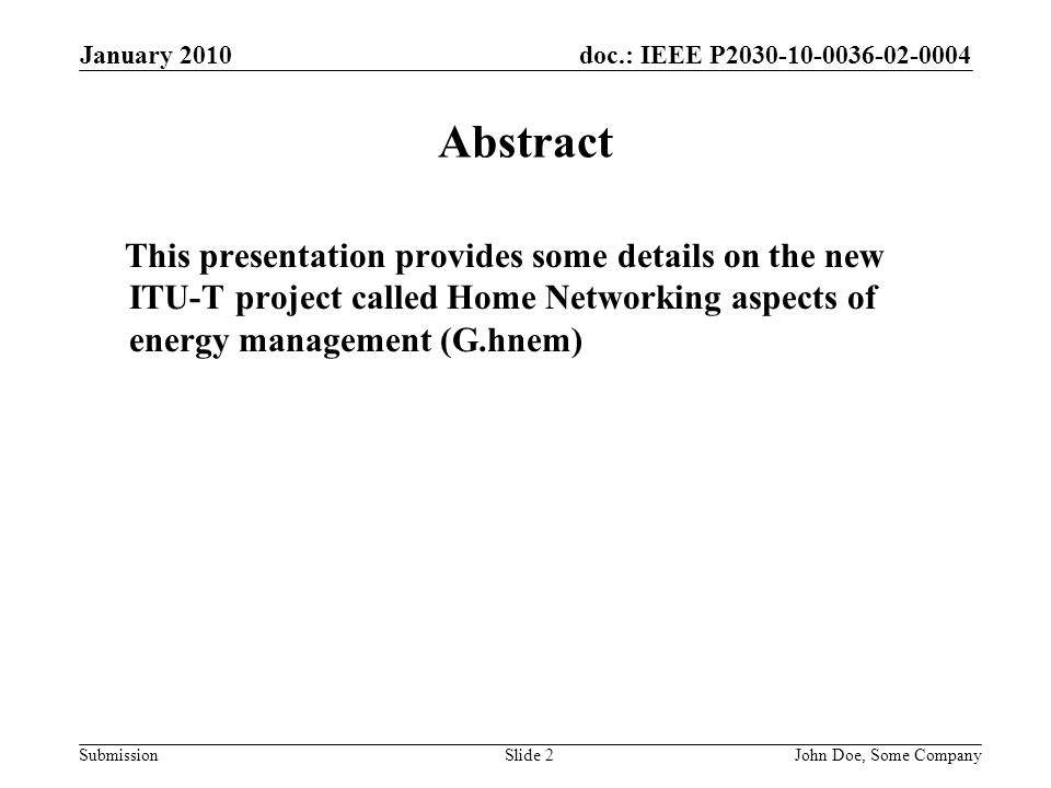 doc.: IEEE P2030-10-0036-02-0004 Submission January 2010 John Doe, Some CompanySlide 2 Abstract This presentation provides some details on the new ITU-T project called Home Networking aspects of energy management (G.hnem)