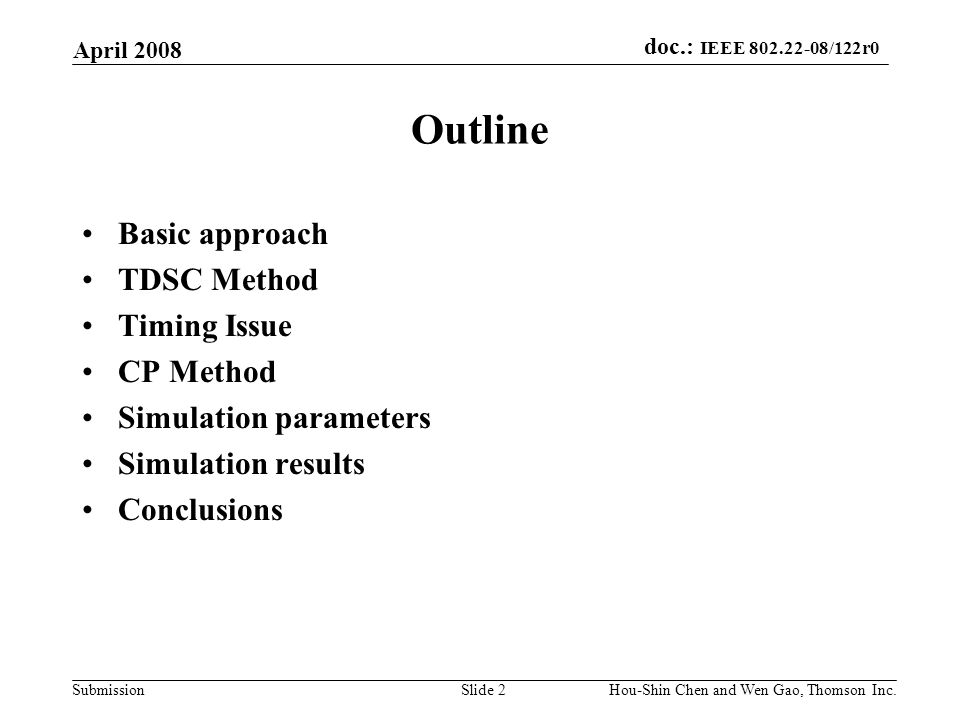 doc.: IEEE 802.22-08/122r0 Submission April 2008 Hou-Shin Chen and Wen Gao, Thomson Inc.Slide 2 Outline Basic approach TDSC Method Timing Issue CP Method Simulation parameters Simulation results Conclusions