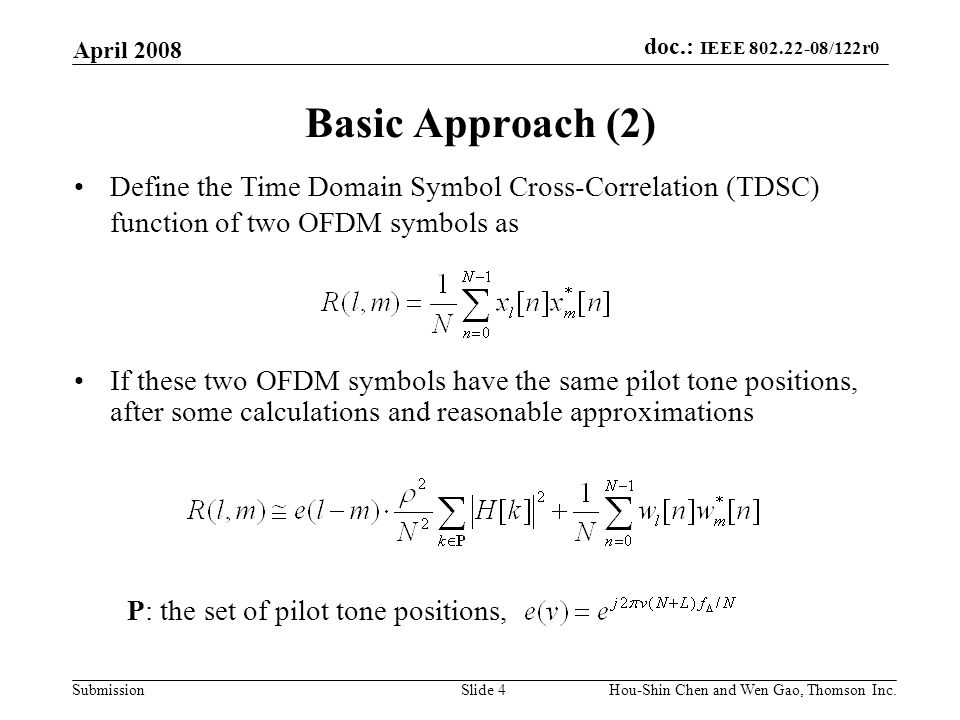 doc.: IEEE 802.22-08/122r0 Submission April 2008 Hou-Shin Chen and Wen Gao, Thomson Inc.Slide 4 Basic Approach (2) If these two OFDM symbols have the same pilot tone positions, after some calculations and reasonable approximations Define the Time Domain Symbol Cross-Correlation (TDSC) function of two OFDM symbols as P: the set of pilot tone positions,