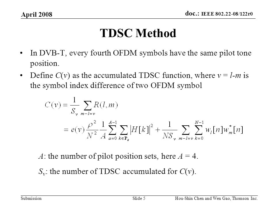 doc.: IEEE 802.22-08/122r0 Submission April 2008 Hou-Shin Chen and Wen Gao, Thomson Inc.Slide 5 TDSC Method In DVB-T, every fourth OFDM symbols have the same pilot tone position.