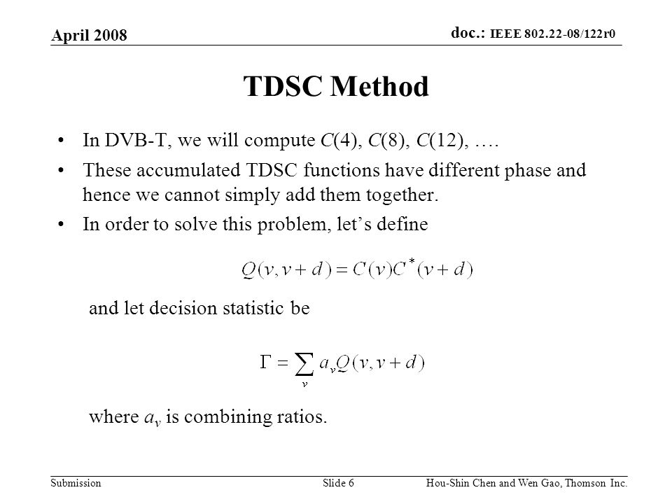 doc.: IEEE 802.22-08/122r0 Submission April 2008 Hou-Shin Chen and Wen Gao, Thomson Inc.Slide 6 TDSC Method In DVB-T, we will compute C(4), C(8), C(12), ….