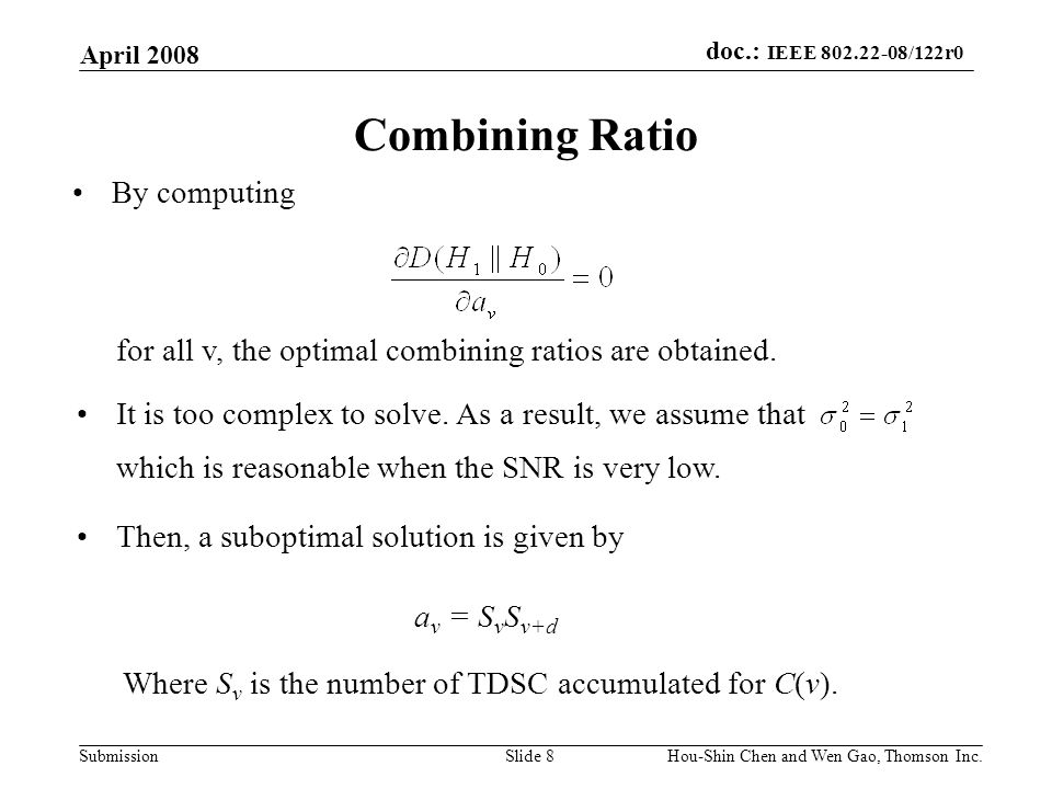 doc.: IEEE 802.22-08/122r0 Submission April 2008 Hou-Shin Chen and Wen Gao, Thomson Inc.Slide 8 Combining Ratio By computing for all v, the optimal combining ratios are obtained.