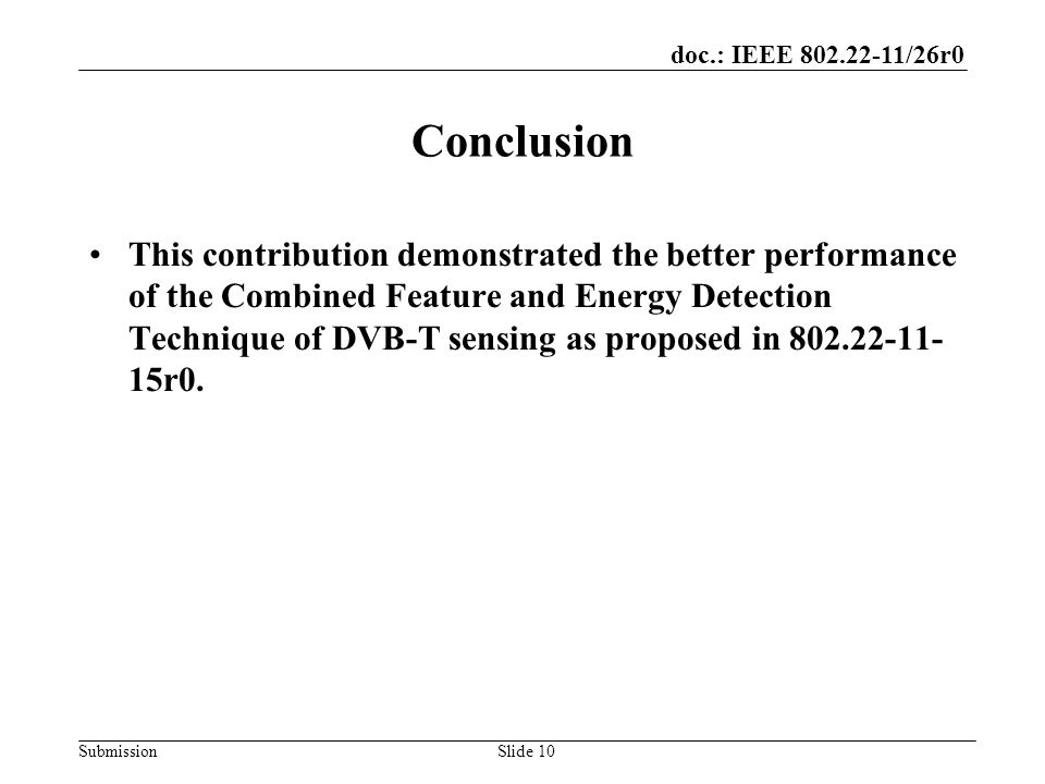 doc.: IEEE 802.22-11/26r0 SubmissionSlide 10 Conclusion This contribution demonstrated the better performance of the Combined Feature and Energy Detection Technique of DVB-T sensing as proposed in 802.22-11- 15r0.