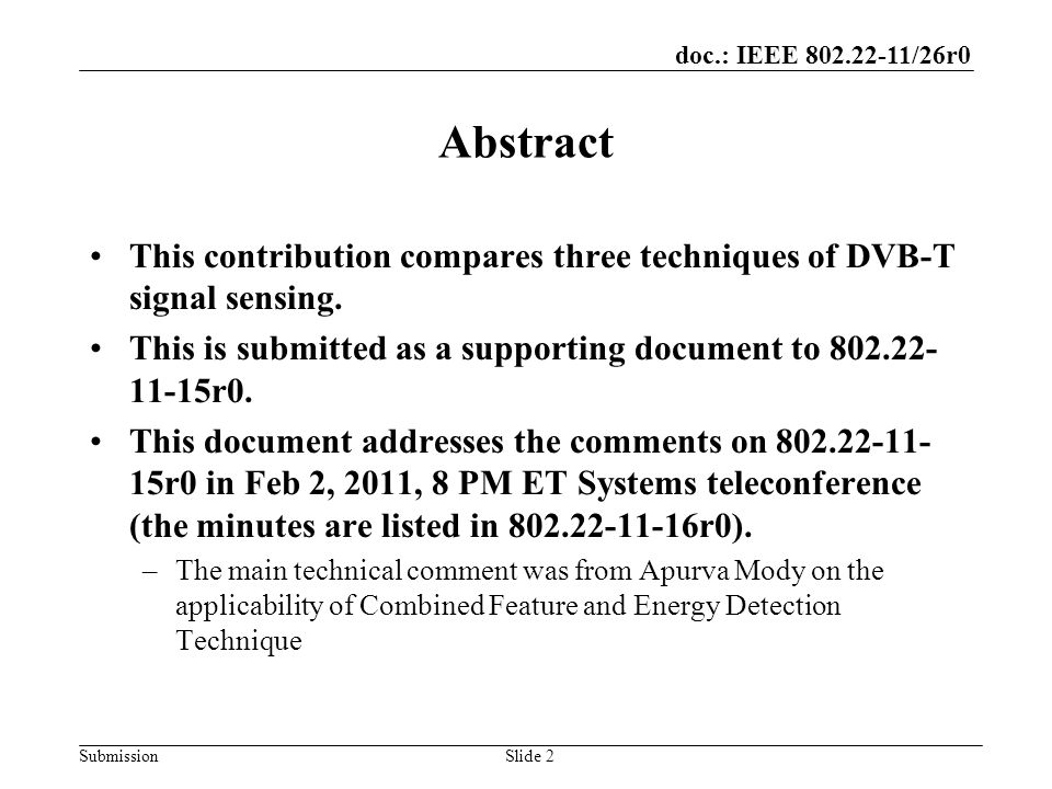 doc.: IEEE 802.22-11/26r0 SubmissionSlide 2 Abstract This contribution compares three techniques of DVB-T signal sensing.