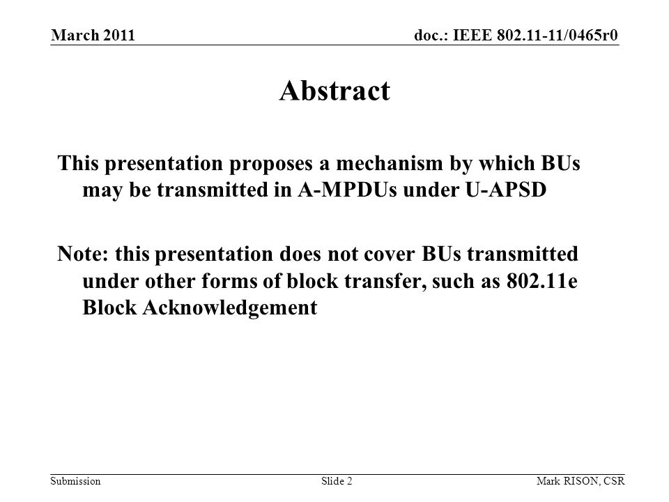 doc.: IEEE /0465r0 Submission March 2011 Mark RISON, CSRSlide 2 Abstract This presentation proposes a mechanism by which BUs may be transmitted in A-MPDUs under U-APSD Note: this presentation does not cover BUs transmitted under other forms of block transfer, such as e Block Acknowledgement