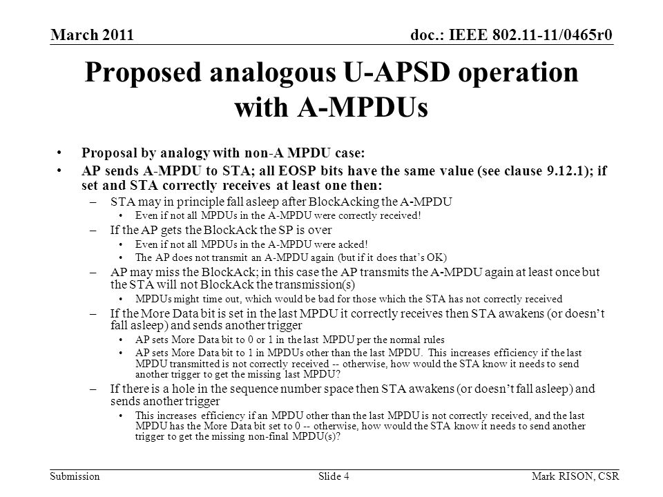 doc.: IEEE /0465r0 Submission March 2011 Mark RISON, CSRSlide 4 Proposed analogous U-APSD operation with A-MPDUs Proposal by analogy with non-A MPDU case: AP sends A-MPDU to STA; all EOSP bits have the same value (see clause ); if set and STA correctly receives at least one then: –STA may in principle fall asleep after BlockAcking the A-MPDU Even if not all MPDUs in the A-MPDU were correctly received.