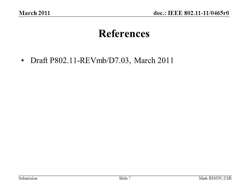 doc.: IEEE /0465r0 Submission March 2011 Mark RISON, CSRSlide 7 References Draft P REVmb/D7.03, March 2011