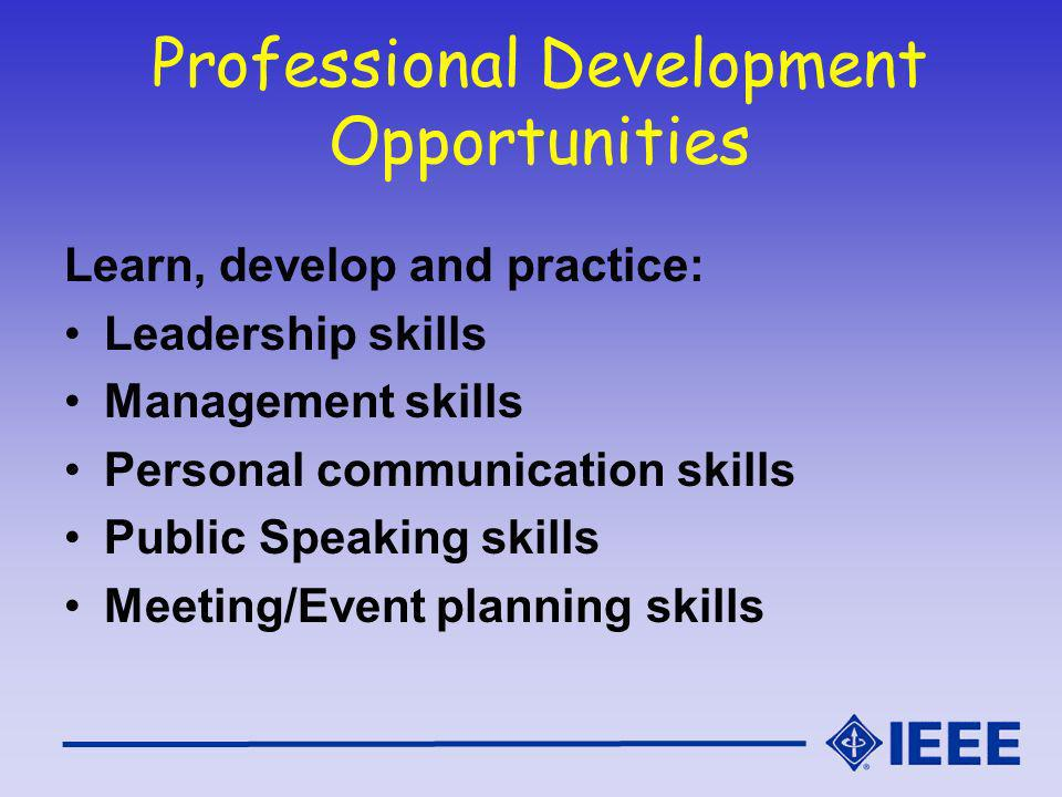 Professional Development Opportunities Learn, develop and practice: Leadership skills Management skills Personal communication skills Public Speaking skills Meeting/Event planning skills
