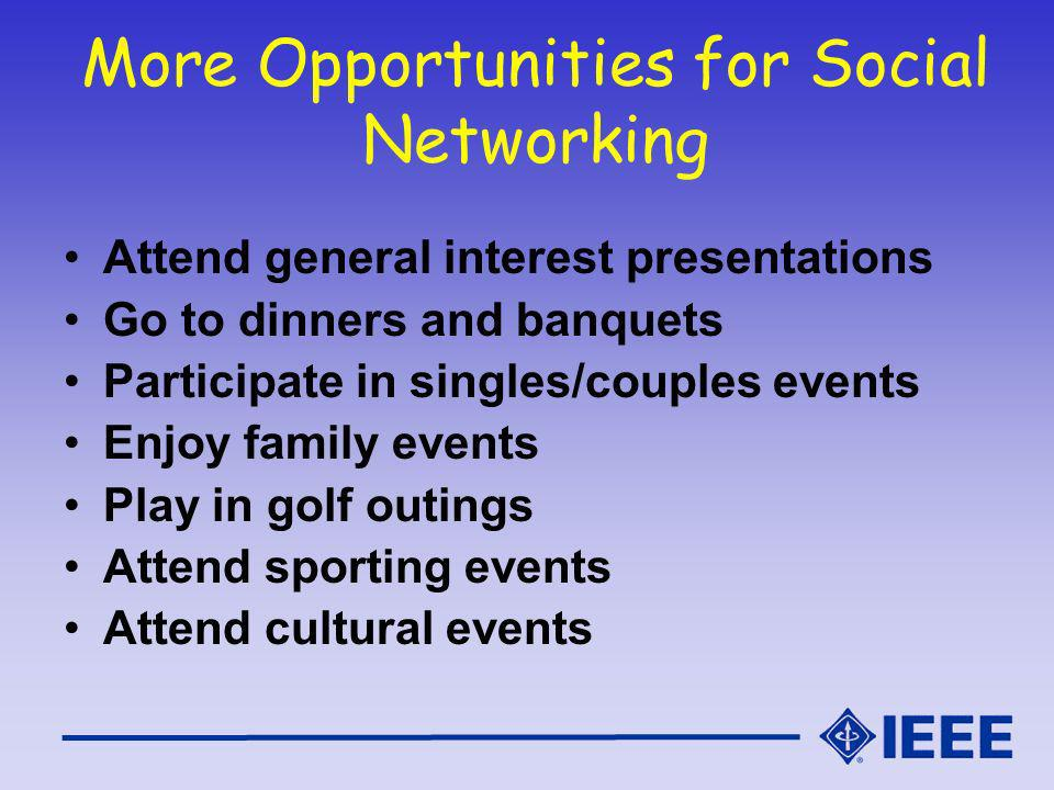 More Opportunities for Social Networking Attend general interest presentations Go to dinners and banquets Participate in singles/couples events Enjoy family events Play in golf outings Attend sporting events Attend cultural events