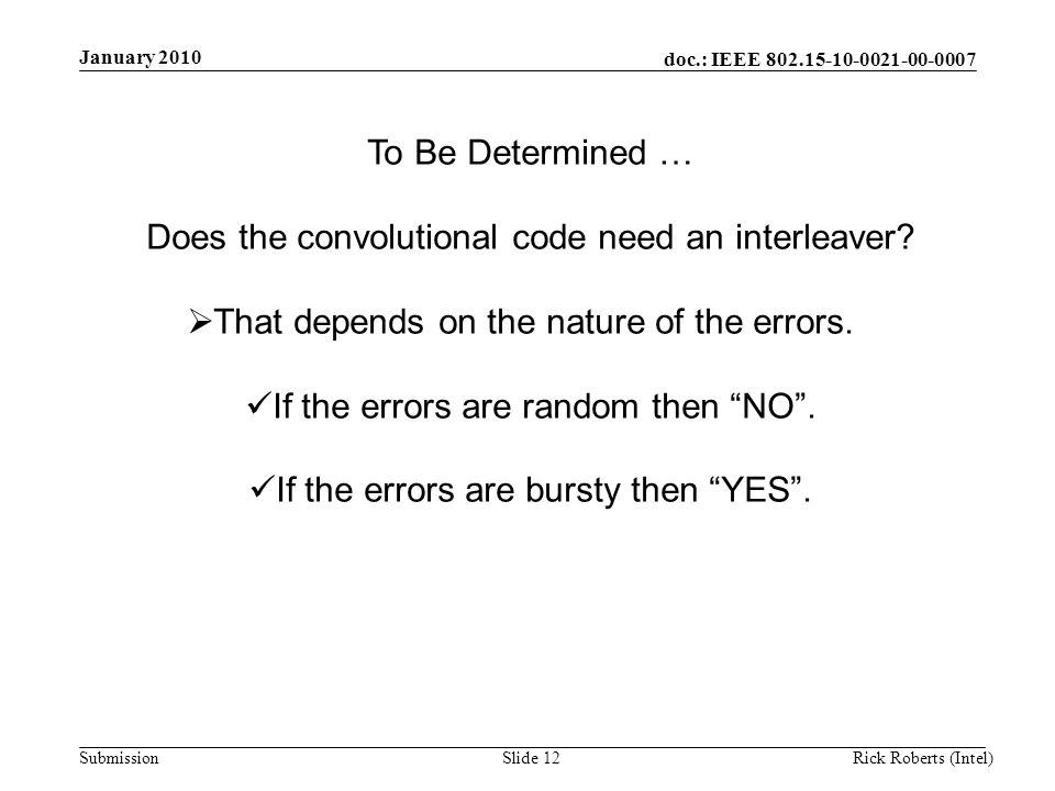 doc.: IEEE 802.15-10-0021-00-0007 Submission January 2010 Rick Roberts (Intel)Slide 12 To Be Determined … Does the convolutional code need an interleaver.