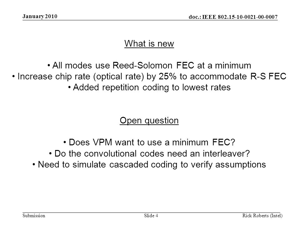 doc.: IEEE 802.15-10-0021-00-0007 Submission January 2010 Rick Roberts (Intel)Slide 4 What is new All modes use Reed-Solomon FEC at a minimum Increase chip rate (optical rate) by 25% to accommodate R-S FEC Added repetition coding to lowest rates Open question Does VPM want to use a minimum FEC.