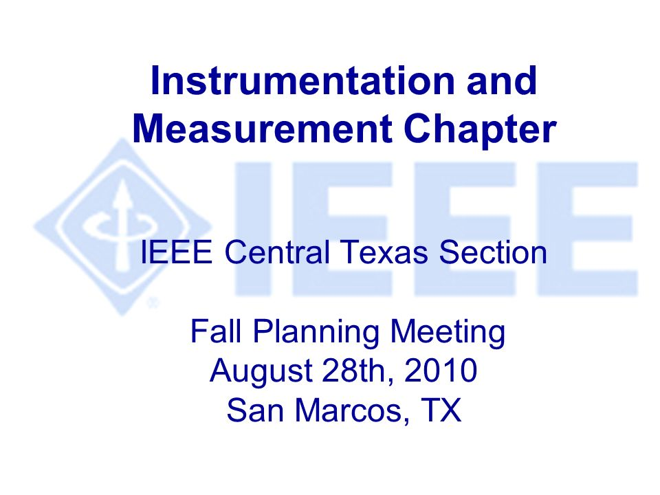 Instrumentation and Measurement Chapter IEEE Central Texas Section Fall Planning Meeting August 28th, 2010 San Marcos, TX