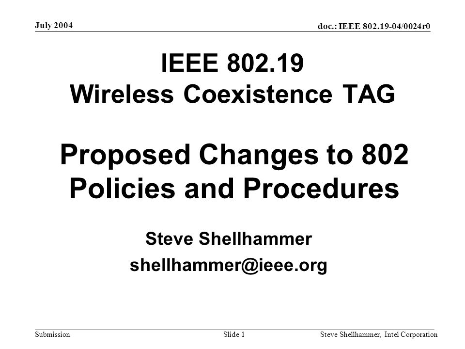 doc.: IEEE /0024r0 Submission July 2004 Steve Shellhammer, Intel CorporationSlide 1 IEEE Wireless Coexistence TAG Steve Shellhammer Proposed Changes to 802 Policies and Procedures