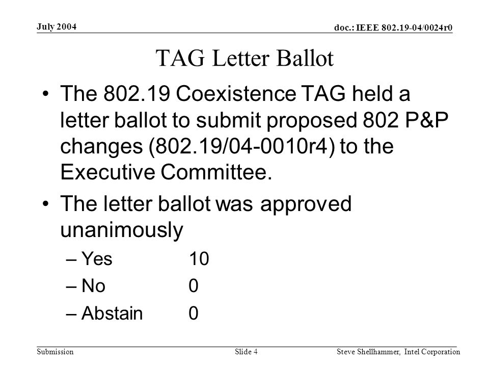 doc.: IEEE /0024r0 Submission July 2004 Steve Shellhammer, Intel CorporationSlide 4 TAG Letter Ballot The Coexistence TAG held a letter ballot to submit proposed 802 P&P changes (802.19/ r4) to the Executive Committee.