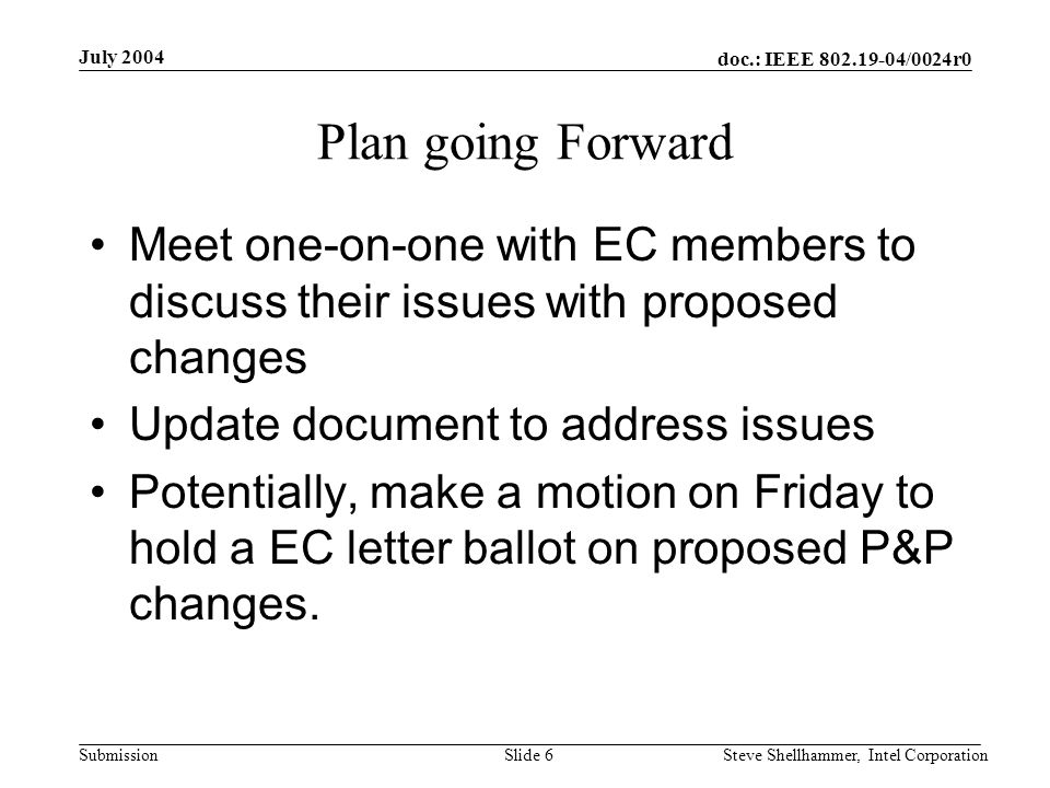 doc.: IEEE /0024r0 Submission July 2004 Steve Shellhammer, Intel CorporationSlide 6 Plan going Forward Meet one-on-one with EC members to discuss their issues with proposed changes Update document to address issues Potentially, make a motion on Friday to hold a EC letter ballot on proposed P&P changes.