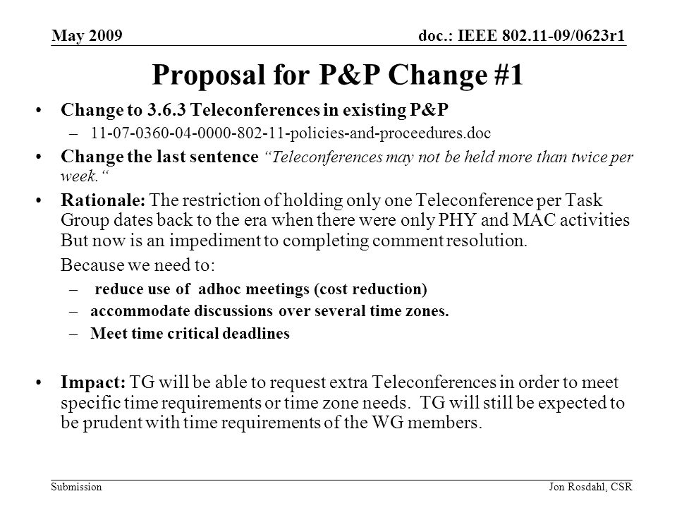 doc.: IEEE 802.11-09/0623r1 Submission May 2009 Jon Rosdahl, CSR Proposal for P&P Change #1 Change to 3.6.3 Teleconferences in existing P&P –11-07-0360-04-0000-802-11-policies-and-proceedures.doc Change the last sentence Teleconferences may not be held more than twice per week.