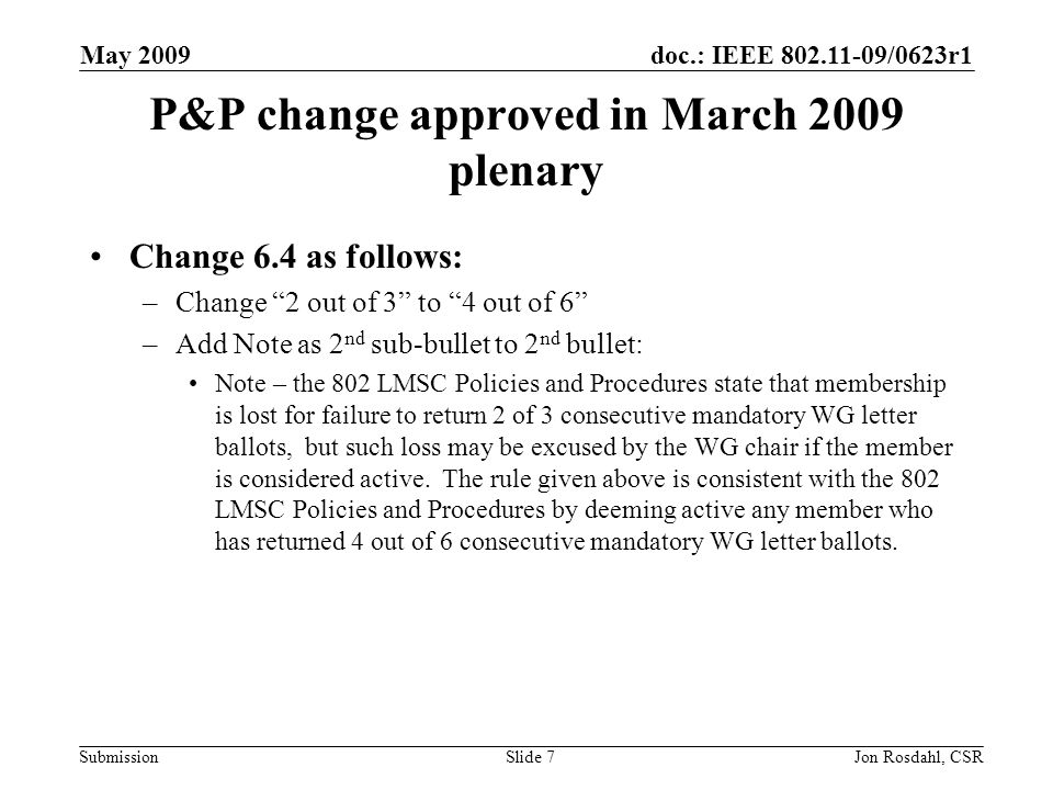 doc.: IEEE 802.11-09/0623r1 Submission May 2009 Jon Rosdahl, CSRSlide 7 P&P change approved in March 2009 plenary Change 6.4 as follows: –Change 2 out of 3 to 4 out of 6 –Add Note as 2 nd sub-bullet to 2 nd bullet: Note – the 802 LMSC Policies and Procedures state that membership is lost for failure to return 2 of 3 consecutive mandatory WG letter ballots, but such loss may be excused by the WG chair if the member is considered active.