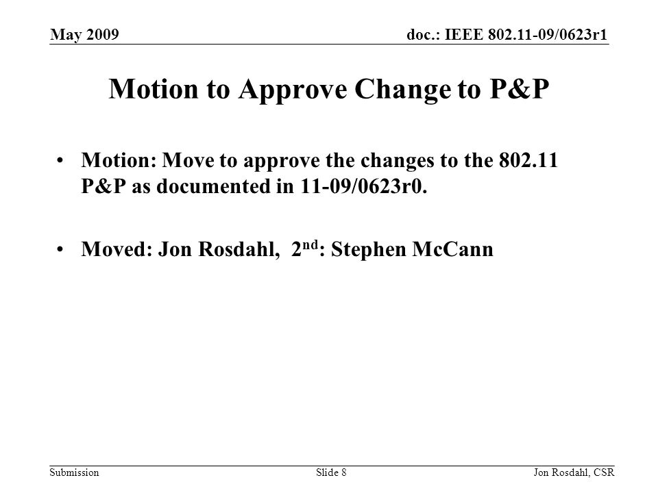 doc.: IEEE 802.11-09/0623r1 Submission May 2009 Jon Rosdahl, CSRSlide 8 Motion to Approve Change to P&P Motion: Move to approve the changes to the 802.11 P&P as documented in 11-09/0623r0.