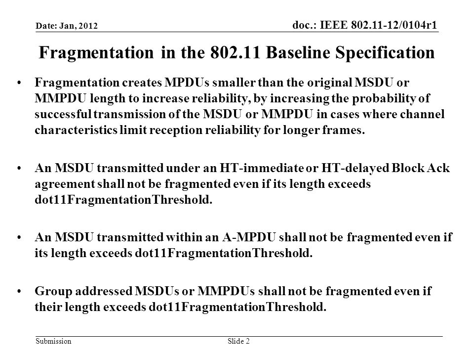 doc.: IEEE 802.11-12/0104r1 Submission Fragmentation in the 802.11 Baseline Specification Fragmentation creates MPDUs smaller than the original MSDU or MMPDU length to increase reliability, by increasing the probability of successful transmission of the MSDU or MMPDU in cases where channel characteristics limit reception reliability for longer frames.