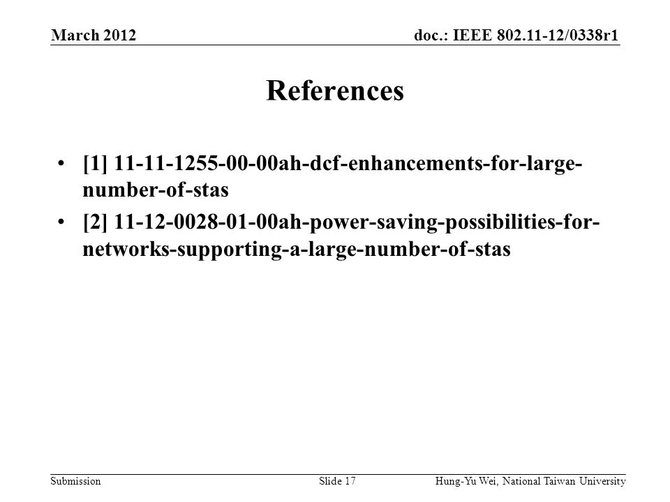 doc.: IEEE /0338r1 Submission References [1] ah-dcf-enhancements-for-large- number-of-stas [2] ah-power-saving-possibilities-for- networks-supporting-a-large-number-of-stas March 2012 Hung-Yu Wei, National Taiwan UniversitySlide 17