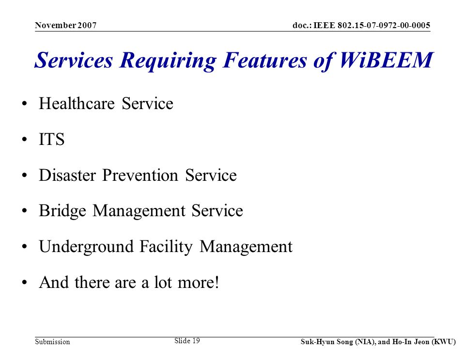 doc.: IEEE 802.15-07-0972-00-0005 Submission November 2007 Suk-Hyun Song (NIA), and Ho-In Jeon (KWU) Slide 19 Services Requiring Features of WiBEEM Healthcare Service ITS Disaster Prevention Service Bridge Management Service Underground Facility Management And there are a lot more!