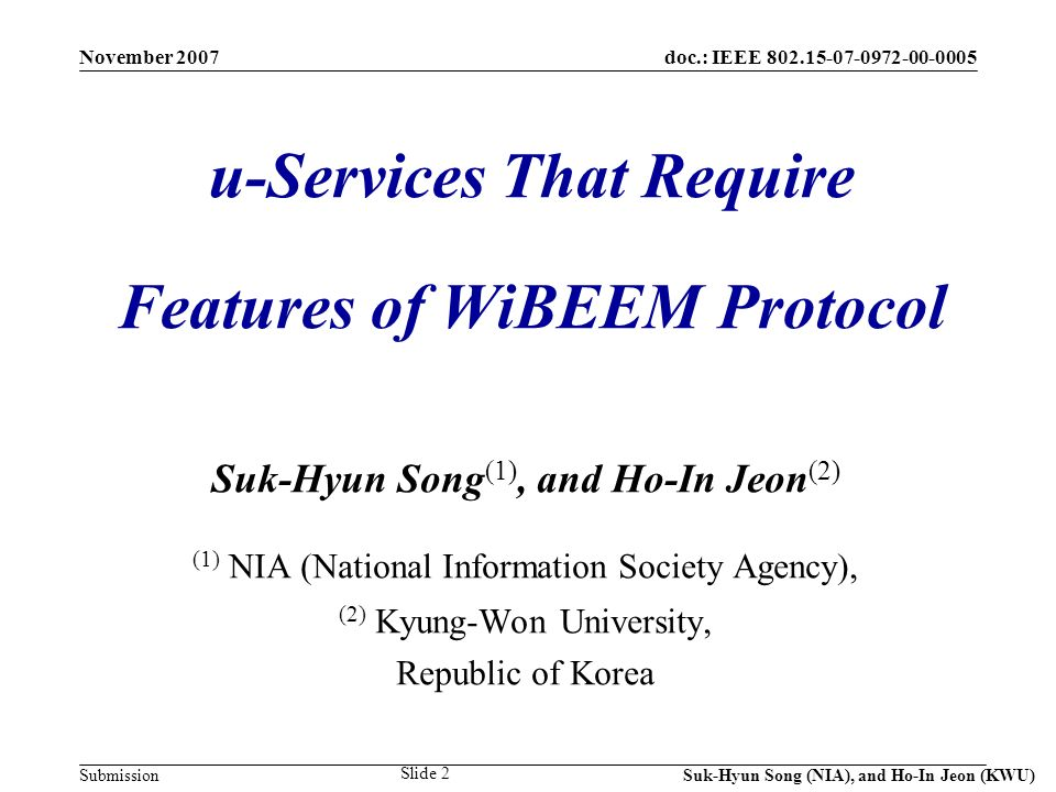 doc.: IEEE 802.15-07-0972-00-0005 Submission November 2007 Suk-Hyun Song (NIA), and Ho-In Jeon (KWU) Slide 2 u-Services That Require Features of WiBEEM Protocol Suk-Hyun Song (1), and Ho-In Jeon (2) (1) NIA (National Information Society Agency), (2) Kyung-Won University, Republic of Korea