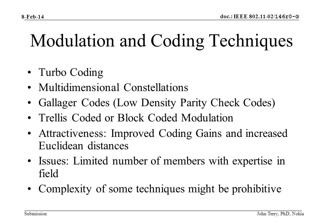 doc.: IEEE 802.11-02/ 146r0-G Submission 8-Feb-14 John Terry, PhD, Nokia Modulation and Coding Techniques Turbo Coding Multidimensional Constellations Gallager Codes (Low Density Parity Check Codes) Trellis Coded or Block Coded Modulation Attractiveness: Improved Coding Gains and increased Euclidean distances Issues: Limited number of members with expertise in field Complexity of some techniques might be prohibitive