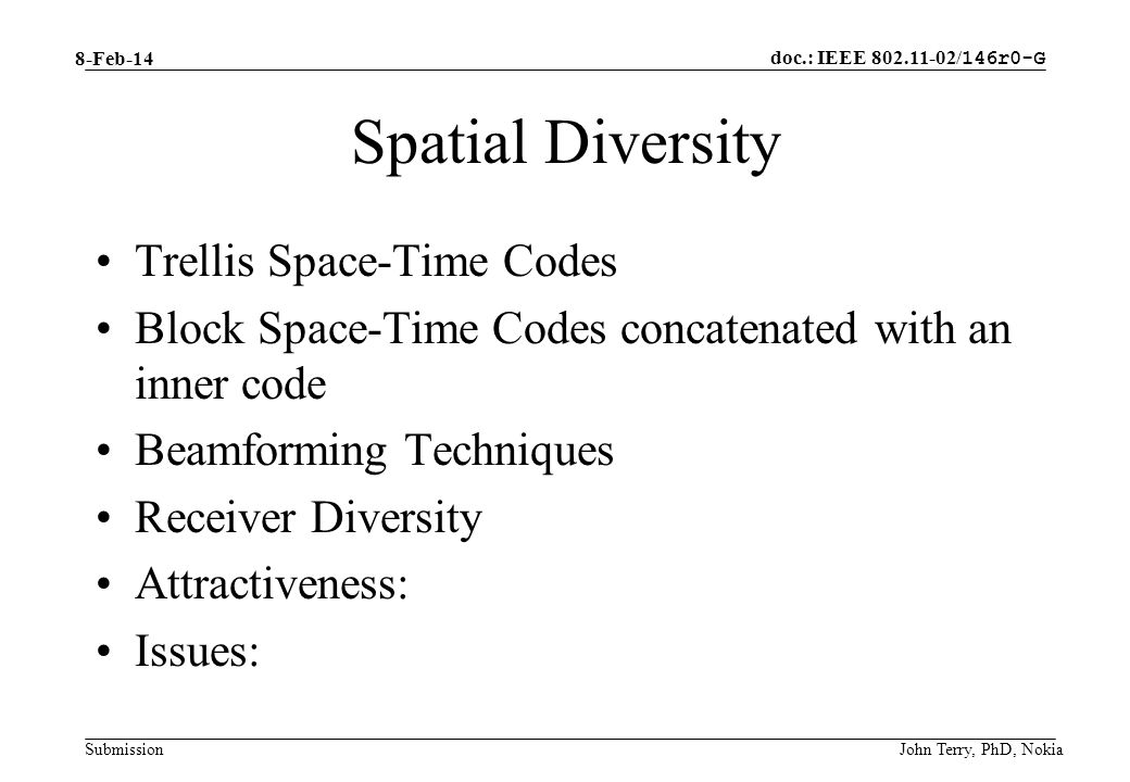 doc.: IEEE 802.11-02/ 146r0-G Submission 8-Feb-14 John Terry, PhD, Nokia Spatial Diversity Trellis Space-Time Codes Block Space-Time Codes concatenated with an inner code Beamforming Techniques Receiver Diversity Attractiveness: Issues: