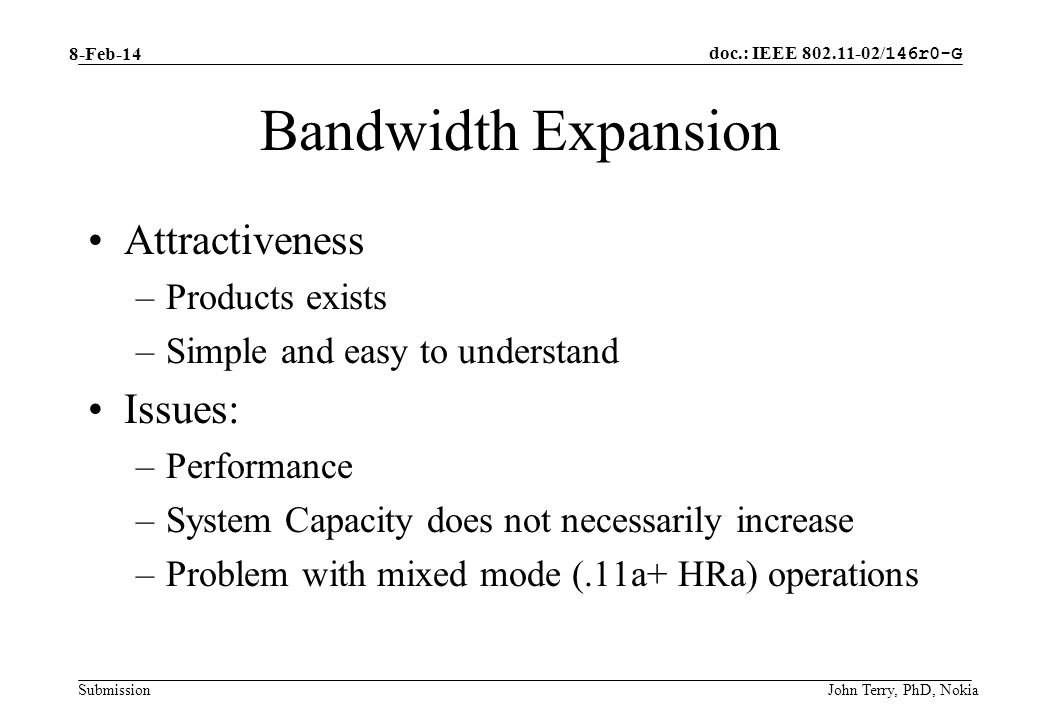 doc.: IEEE 802.11-02/ 146r0-G Submission 8-Feb-14 John Terry, PhD, Nokia Bandwidth Expansion Attractiveness –Products exists –Simple and easy to understand Issues: –Performance –System Capacity does not necessarily increase –Problem with mixed mode (.11a+ HRa) operations