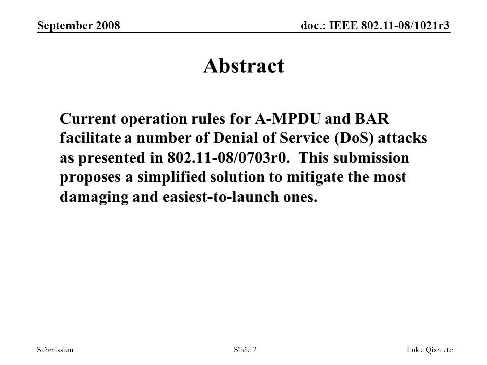 doc.: IEEE 802.11-08/1021r3 Submission September 2008 Luke Qian etc.Slide 2 Abstract Current operation rules for A-MPDU and BAR facilitate a number of Denial of Service (DoS) attacks as presented in 802.11-08/0703r0.