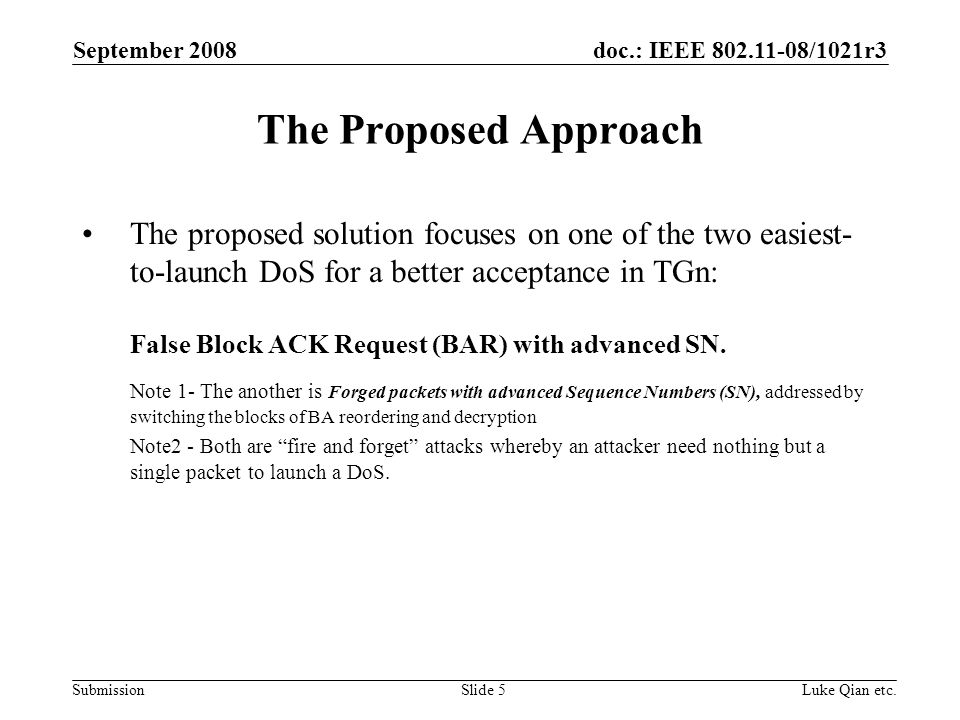 doc.: IEEE 802.11-08/1021r3 Submission September 2008 Luke Qian etc.Slide 5 The Proposed Approach The proposed solution focuses on one of the two easiest- to-launch DoS for a better acceptance in TGn: False Block ACK Request (BAR) with advanced SN.