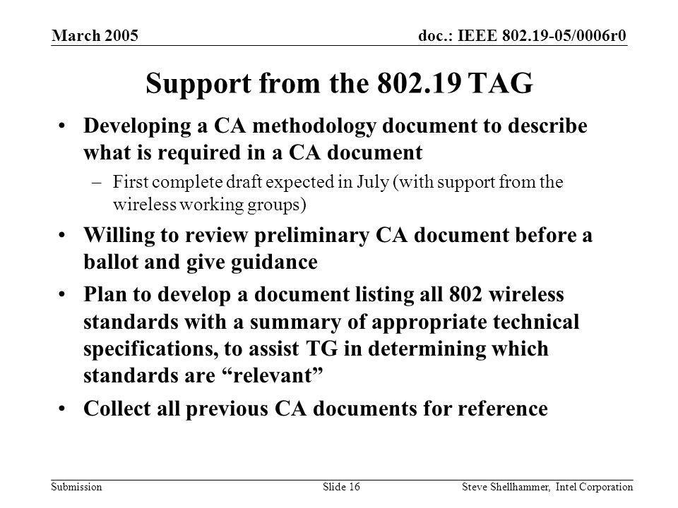 doc.: IEEE /0006r0 Submission March 2005 Steve Shellhammer, Intel CorporationSlide 16 Support from the TAG Developing a CA methodology document to describe what is required in a CA document –First complete draft expected in July (with support from the wireless working groups) Willing to review preliminary CA document before a ballot and give guidance Plan to develop a document listing all 802 wireless standards with a summary of appropriate technical specifications, to assist TG in determining which standards are relevant Collect all previous CA documents for reference
