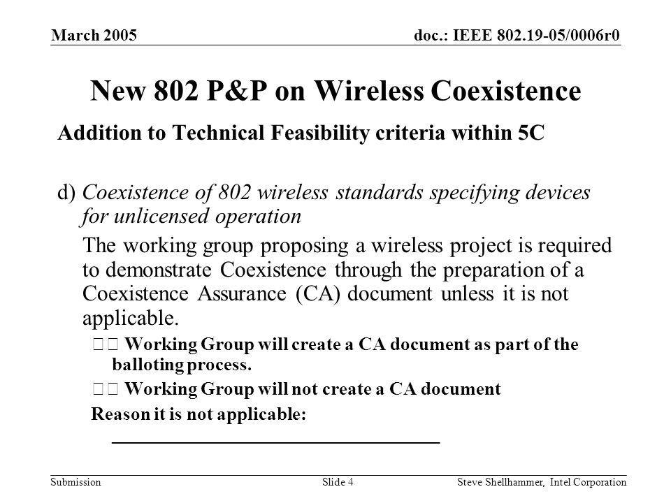 doc.: IEEE /0006r0 Submission March 2005 Steve Shellhammer, Intel CorporationSlide 4 New 802 P&P on Wireless Coexistence Addition to Technical Feasibility criteria within 5C d) Coexistence of 802 wireless standards specifying devices for unlicensed operation The working group proposing a wireless project is required to demonstrate Coexistence through the preparation of a Coexistence Assurance (CA) document unless it is not applicable.