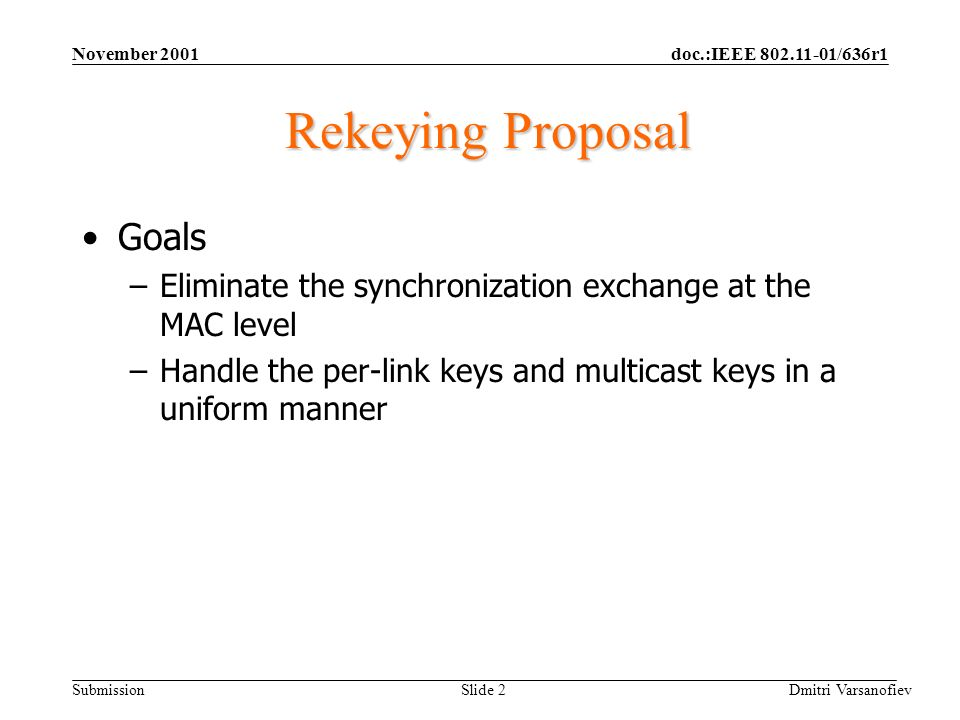 doc.:IEEE 802.11-01/636r1 Submission November 2001 Dmitri Varsanofiev Slide 2 Rekeying Proposal Goals –Eliminate the synchronization exchange at the MAC level –Handle the per-link keys and multicast keys in a uniform manner