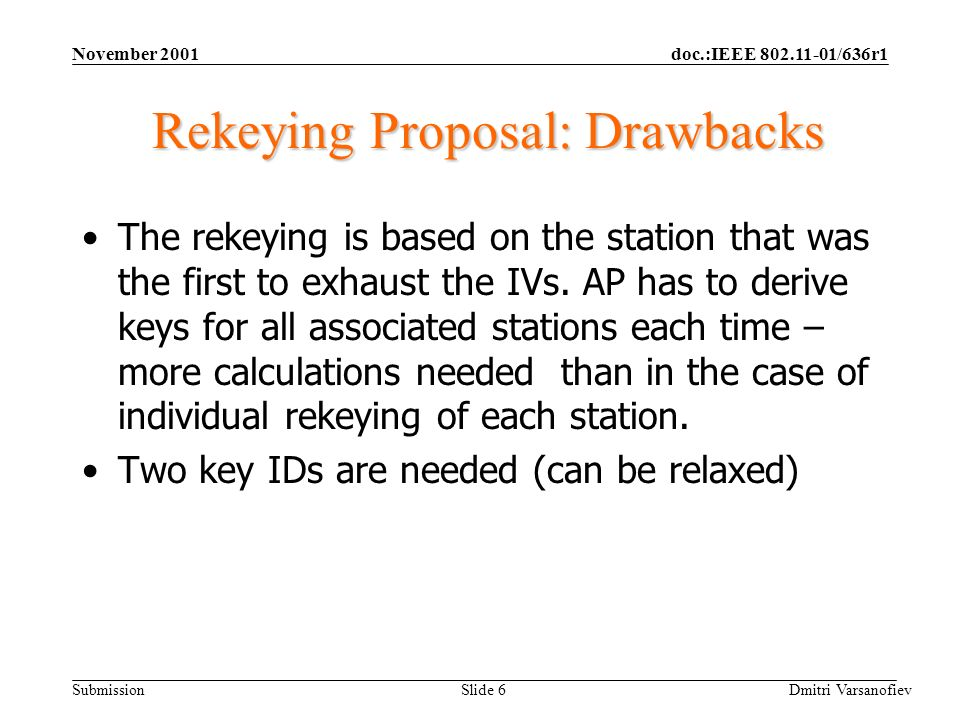 doc.:IEEE 802.11-01/636r1 Submission November 2001 Dmitri Varsanofiev Slide 6 Rekeying Proposal: Drawbacks The rekeying is based on the station that was the first to exhaust the IVs.