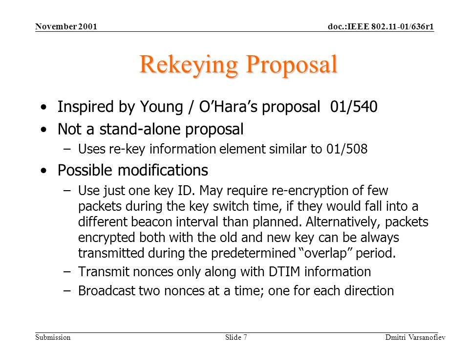 doc.:IEEE 802.11-01/636r1 Submission November 2001 Dmitri Varsanofiev Slide 7 Rekeying Proposal Inspired by Young / OHaras proposal 01/540 Not a stand-alone proposal –Uses re-key information element similar to 01/508 Possible modifications –Use just one key ID.
