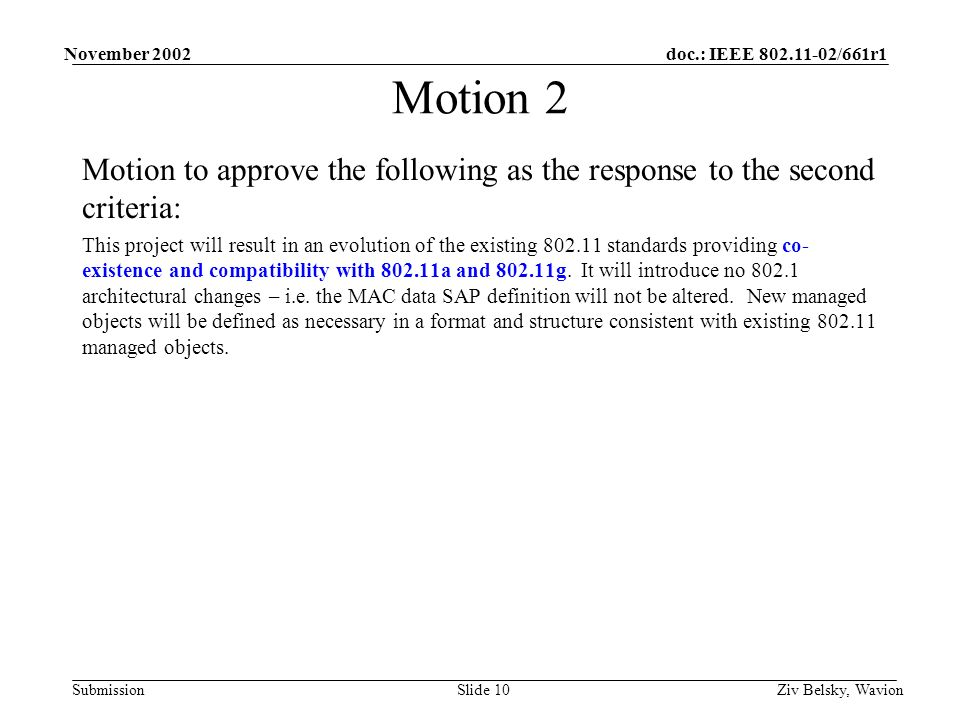 doc.: IEEE 802.11-02/661r1 Submission November 2002 Ziv Belsky, WavionSlide 10 Motion 2 Motion to approve the following as the response to the second criteria: This project will result in an evolution of the existing 802.11 standards providing co- existence and compatibility with 802.11a and 802.11g.