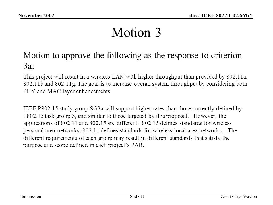 doc.: IEEE 802.11-02/661r1 Submission November 2002 Ziv Belsky, WavionSlide 11 Motion 3 Motion to approve the following as the response to criterion 3a: This project will result in a wireless LAN with higher throughput than provided by 802.11a, 802.11b and 802.11g.