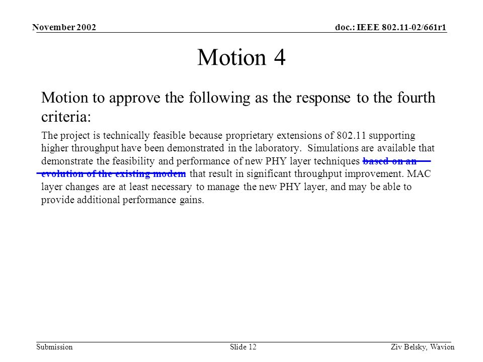 doc.: IEEE 802.11-02/661r1 Submission November 2002 Ziv Belsky, WavionSlide 12 Motion 4 Motion to approve the following as the response to the fourth criteria: The project is technically feasible because proprietary extensions of 802.11 supporting higher throughput have been demonstrated in the laboratory.