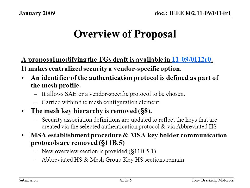 doc.: IEEE /0114r1 Submission January 2009 Tony Braskich, MotorolaSlide 5 Overview of Proposal A proposal modifying the TGs draft is available in 11-09/0112r /0112r0 It makes centralized security a vendor-specific option.