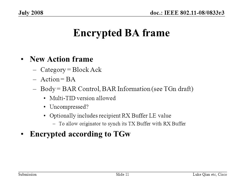 doc.: IEEE /0833r3 Submission July 2008 Luke Qian etc, CiscoSlide 11 Encrypted BA frame New Action frame –Category = Block Ack –Action = BA –Body = BAR Control, BAR Information (see TGn draft) Multi-TID version allowed Uncompressed.