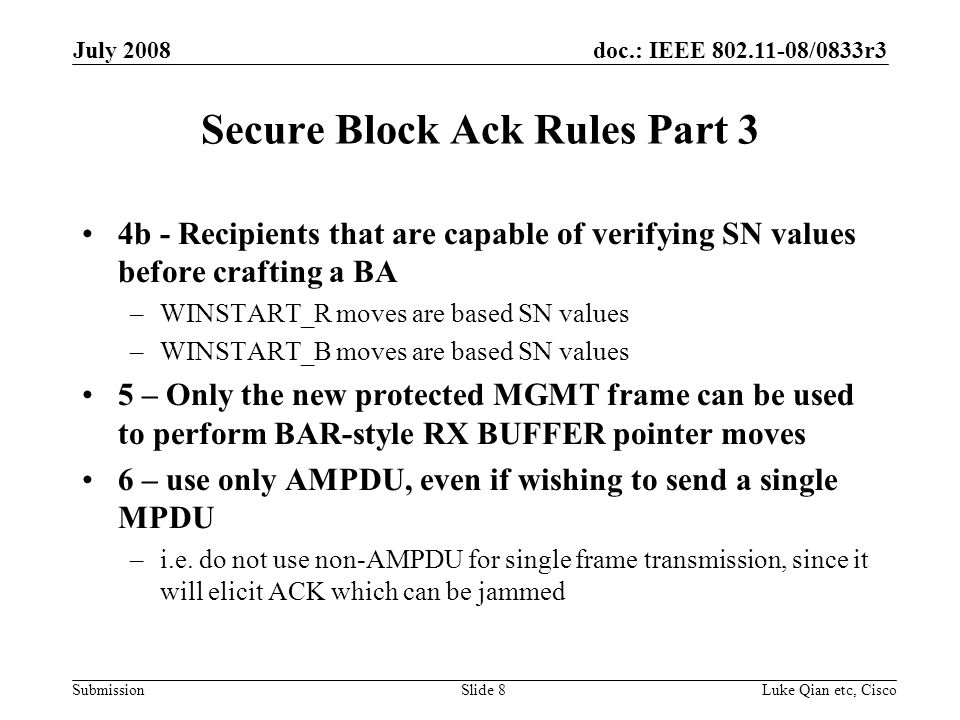 doc.: IEEE /0833r3 Submission July 2008 Luke Qian etc, CiscoSlide 8 Secure Block Ack Rules Part 3 4b - Recipients that are capable of verifying SN values before crafting a BA –WINSTART_R moves are based SN values –WINSTART_B moves are based SN values 5 – Only the new protected MGMT frame can be used to perform BAR-style RX BUFFER pointer moves 6 – use only AMPDU, even if wishing to send a single MPDU –i.e.