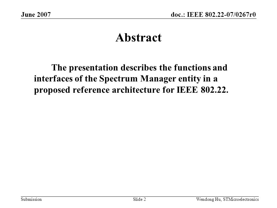 doc.: IEEE 802.22-07/0267r0 Submission June 2007 Wendong Hu, STMicroelectronicsSlide 2 Abstract The presentation describes the functions and interfaces of the Spectrum Manager entity in a proposed reference architecture for IEEE 802.22.