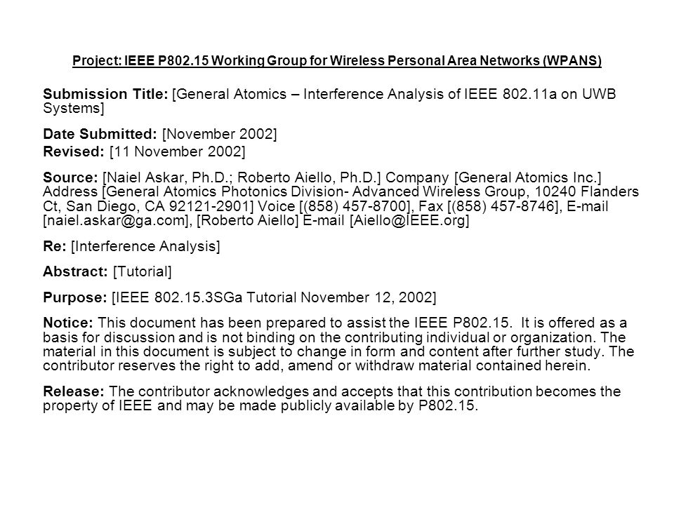 Project: IEEE P Working Group for Wireless Personal Area Networks (WPANS) Submission Title: [General Atomics – Interference Analysis of IEEE a on UWB Systems] Date Submitted: [November 2002] Revised: [11 November 2002] Source: [Naiel Askar, Ph.D.; Roberto Aiello, Ph.D.] Company [General Atomics Inc.] Address [General Atomics Photonics Division- Advanced Wireless Group, Flanders Ct, San Diego, CA ] Voice [(858) ], Fax [(858) ],  [Roberto Aiello]  Re: [Interference Analysis] Abstract: [Tutorial] Purpose: [IEEE SGa Tutorial November 12, 2002] Notice: This document has been prepared to assist the IEEE P