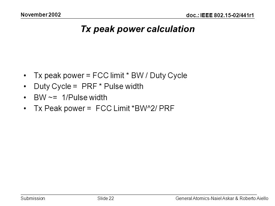 doc.: IEEE /441r1 Submission November 2002 General Atomics-Naiel Askar & Roberto AielloSlide 22 Tx peak power calculation Tx peak power = FCC limit * BW / Duty Cycle Duty Cycle = PRF * Pulse width BW ~= 1/Pulse width Tx Peak power = FCC Limit *BW^2/ PRF