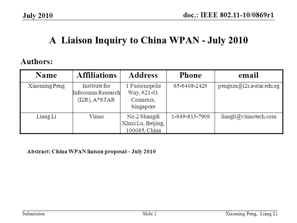 doc.: IEEE 802.11-10/0869r1 Submission July 2010 Xiaoming Peng, Liang LiSlide 1 A Liaison Inquiry to China WPAN - July 2010 Authors: Abstract: China WPAN liaison proposal – July 2010 NameAffiliationsAddressPhoneemail Xiaoming PengInstitute for Infocomm Research (I2R), A*STAR 1 Fusionopolis Way, #21-01 Connexis, Singapore 65-6408-2429pengxm@i2r.a-star.edu.sg Liang LiVinnoNo.2 Shangdi XInxi Lu, Beijing, 100085, China 1-949-813-7909liangli@vinnotech.com