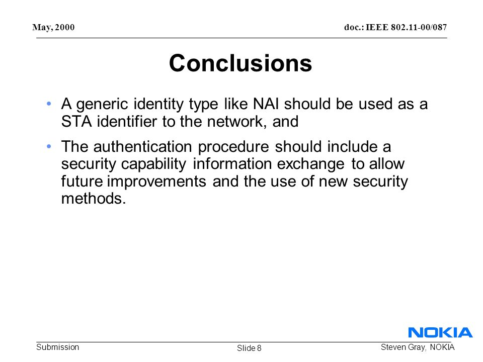 doc.: IEEE 802.11-00/087 Submission May, 2000 Steven Gray, NOKIA Conclusions A generic identity type like NAI should be used as a STA identifier to the network, and The authentication procedure should include a security capability information exchange to allow future improvements and the use of new security methods.